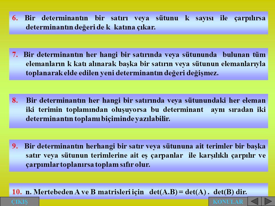 6. Bir determinantın bir satırı veya sütunu k sayısı ile çarpılırsa determinantın değeri de k katına çıkar. 7. Bir determinantın her hangi bir satırın