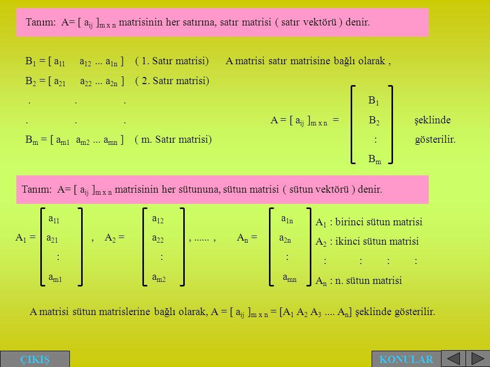 Tanım: A= [ a ij ] m x n matrisinin her satırına, satır matrisi ( satır vektörü ) denir. B 1 = [ a 11 a 12... a 1n ] ( 1. Satır matrisi) A matrisi sat