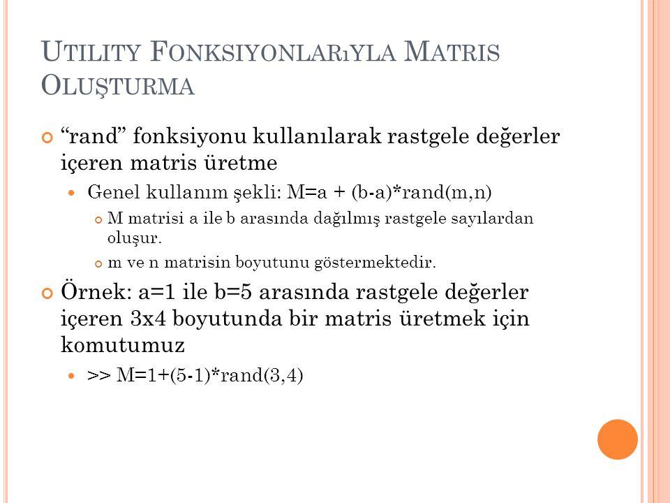 U TILITY F ONKSIYONLARıYLA M ATRIS O LUŞTURMA rand fonksiyonu kullanılarak rastgele değerler içeren matris üretme Genel kullanım şekli: M=a + (b-a)*rand(m,n) M matrisi a ile b arasında dağılmış rastgele sayılardan oluşur.