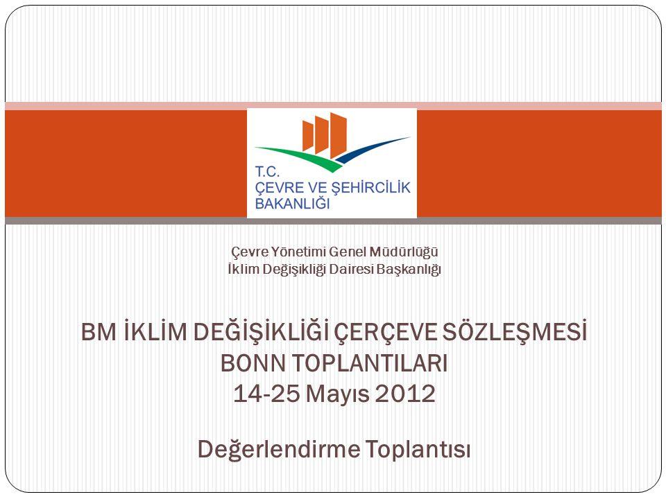 Çevre Yönetimi Genel Müdürlüğü İklim Değişikliği Dairesi Başkanlığı BM İKLİM DEĞİŞİKLİĞİ ÇERÇEVE SÖZLEŞMESİ BONN TOPLANTILARI 14-25 Mayıs 2012 Değerlendirme Toplantısı