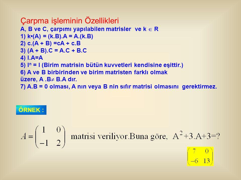 Çarpma işleminin Özellikleri A, B ve C, çarpımı yapılabilen matrisler ve k  R 1) k(A) = (k.B).A = A.(k.B) 2) c.(A + B) =cA + c.B 3) (A + B).C = A.C +