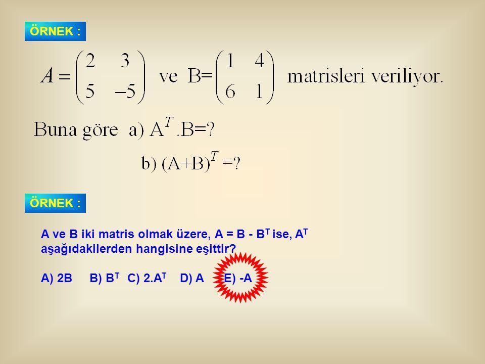 ÖRNEK : A ve B iki matris olmak üzere, A = B - B T ise, A T aşağıdakilerden hangisine eşittir? A) 2BB) B T C) 2.A T D) A E) -A ÖRNEK :