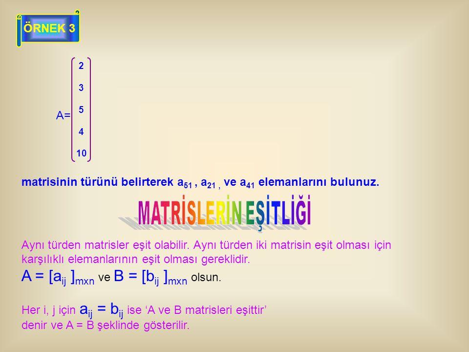 ÖRNEK 3 A= 2 3 5 4 10 matrisinin türünü belirterek a 51, a 21, ve a 41 elemanlarını bulunuz. Aynı türden matrisler eşit olabilir. Aynı türden iki matr
