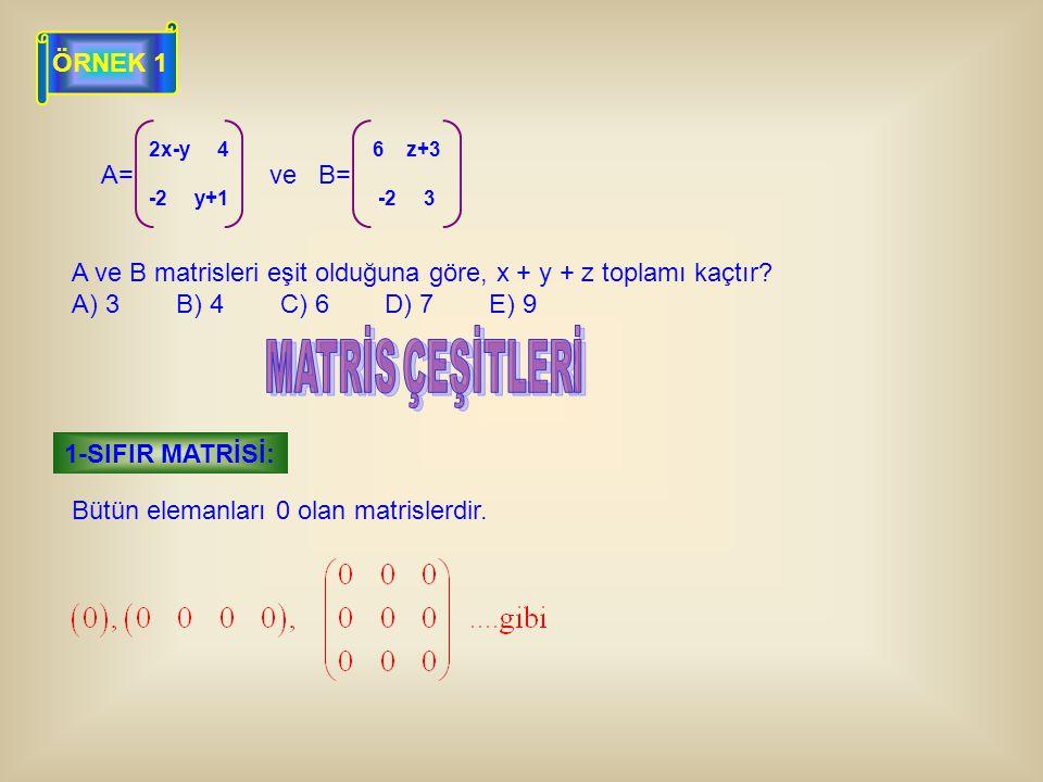 ÖRNEK 1 A= 2x-y 4 -2 y+1 B= 6 z+3 -2 3 ve A ve B matrisleri eşit olduğuna göre, x + y + z toplamı kaçtır? A) 3B) 4C) 6D) 7E) 9 Bütün elemanları 0 olan