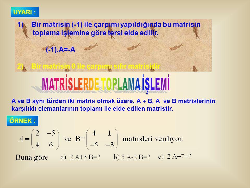 1) Bir matrisin (-1) ile çarpımı yapıldığında bu matrisin toplama işlemine göre tersi elde edilir. (-1).A=-A 2) Bir matrisin 0 ile çarpımı sıfır matri
