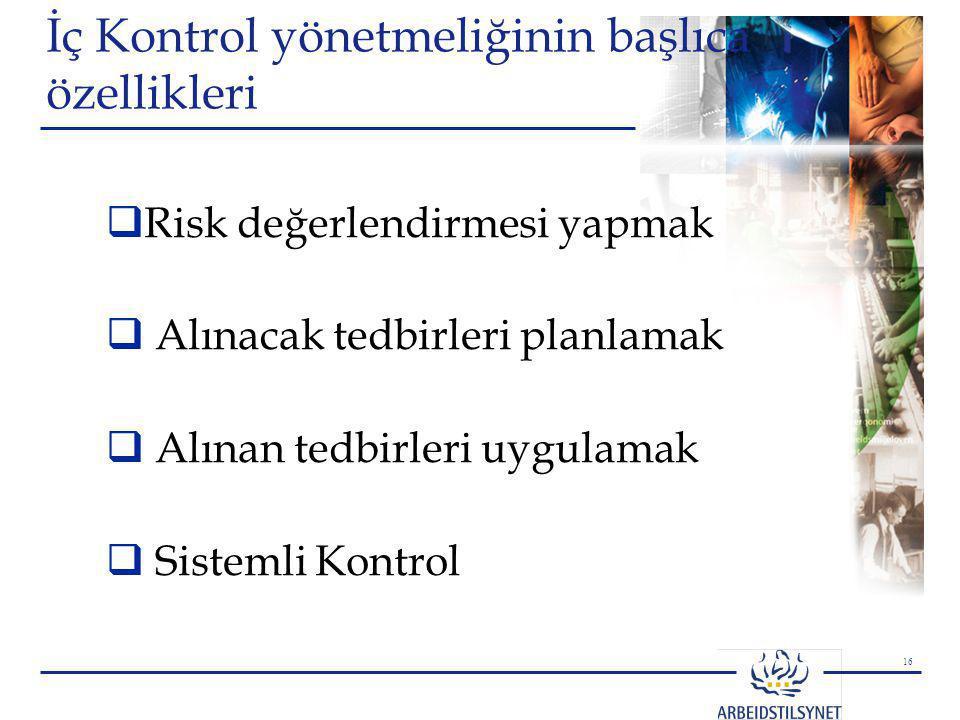 16 İç Kontrol yönetmeliğinin başlıca özellikleri  Risk değerlendirmesi yapmak  Alınacak tedbirleri planlamak  Alınan tedbirleri uygulamak  Sisteml