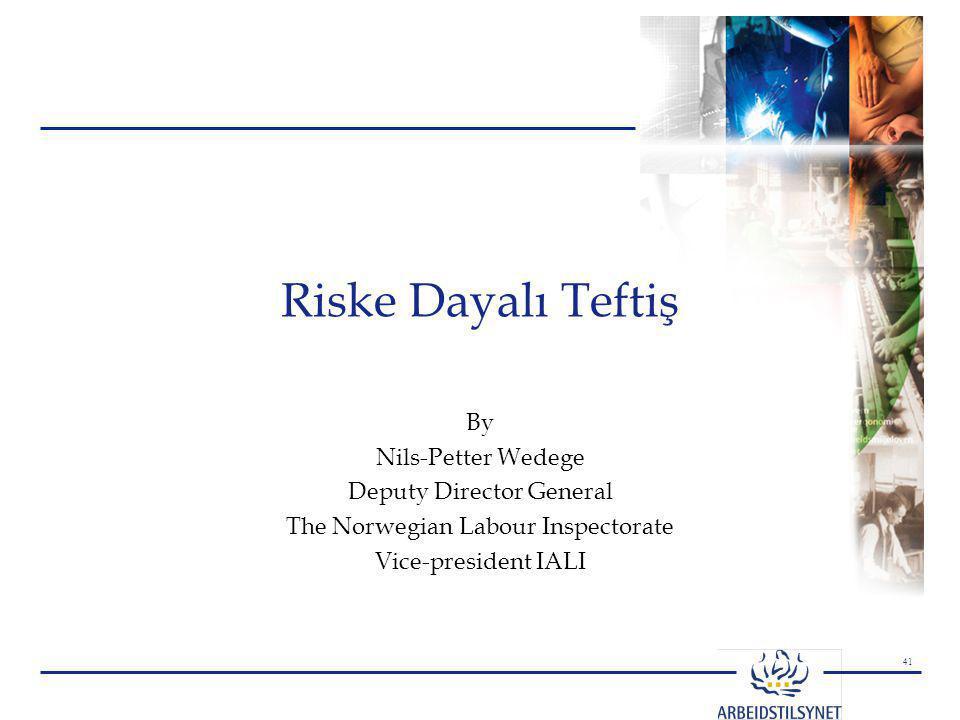 41 By Nils-Petter Wedege Deputy Director General The Norwegian Labour Inspectorate Vice-president IALI Riske Dayalı Teftiş