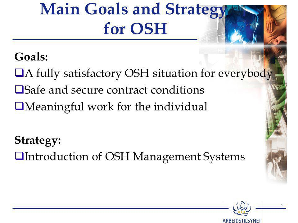 5 Main Goals and Strategy for OSH Goals:  A fully satisfactory OSH situation for everybody  Safe and secure contract conditions  Meaningful work for the individual Strategy:  Introduction of OSH Management Systems
