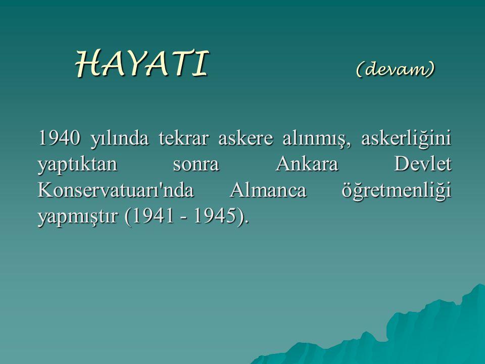 HAYATI ( (devam) 1940 yılında tekrar askere alınmış, askerliğini yaptıktan sonra Ankara Devlet Konservatuarı'nda Almanca öğretmenliği yapmıştır (1941