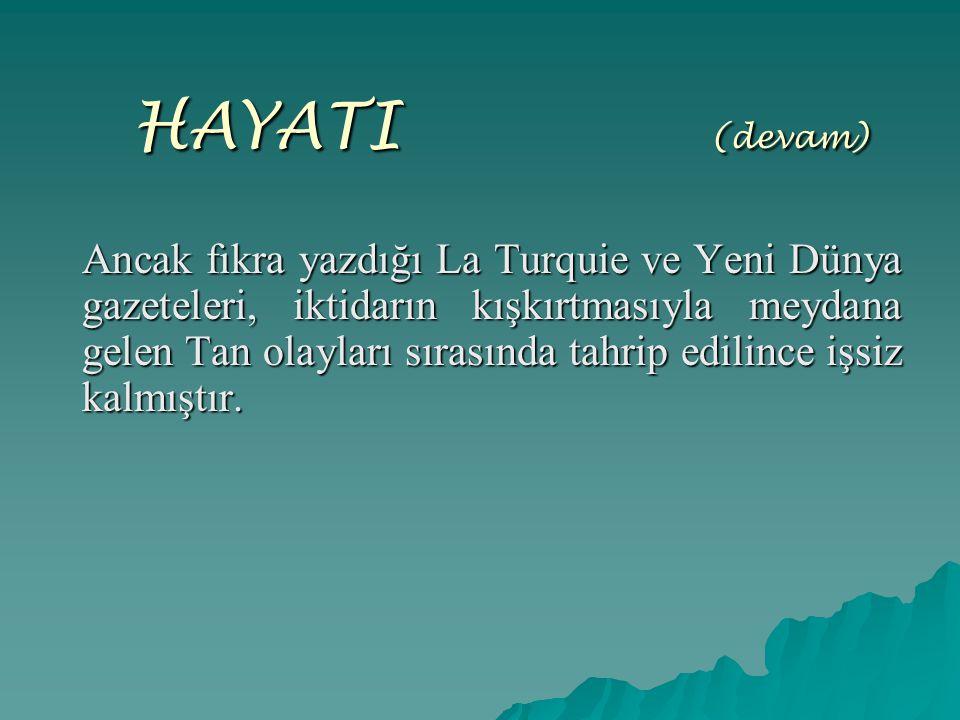 HAYATI (devam) Ancak fıkra yazdığı La Turquie ve Yeni Dünya gazeteleri, iktidarın kışkırtmasıyla meydana gelen Tan olayları sırasında tahrip edilince