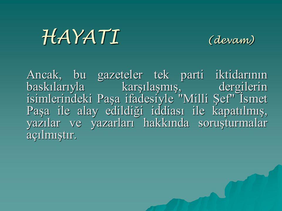 HAYATI ( (devam) Ancak, bu gazeteler tek parti iktidarının baskılarıyla karşılaşmış, dergilerin isimlerindeki Paşa ifadesiyle