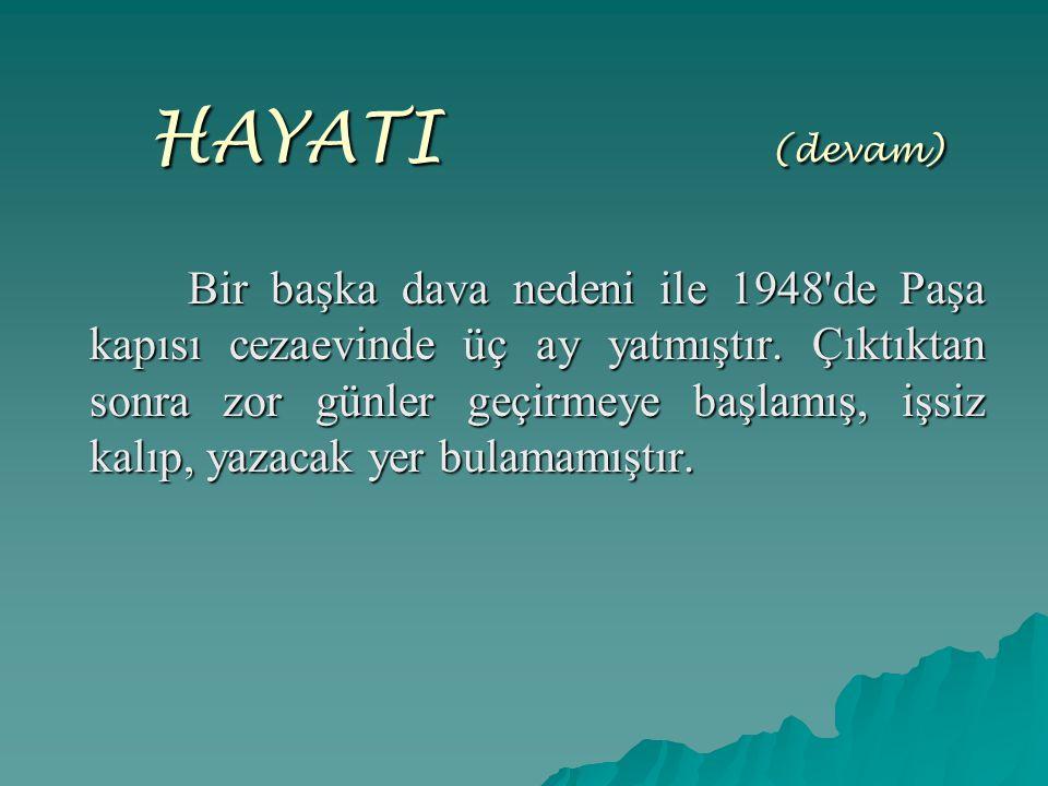 HAYATI ( (devam) Bir başka dava nedeni ile 1948'de Paşa kapısı cezaevinde üç ay yatmıştır. Çıktıktan sonra zor günler geçirmeye başlamış, işsiz kalıp,