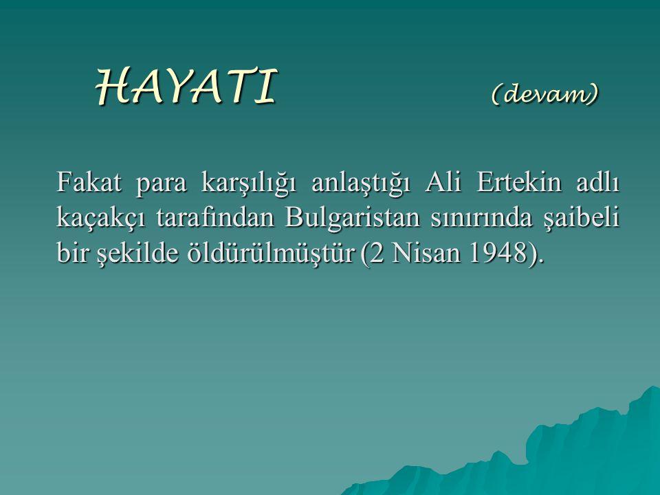 HAYATI (devam) Fakat para karşılığı anlaştığı Ali Ertekin adlı kaçakçı tarafından Bulgaristan sınırında şaibeli bir şekilde öldürülmüştür (2 Nisan 194