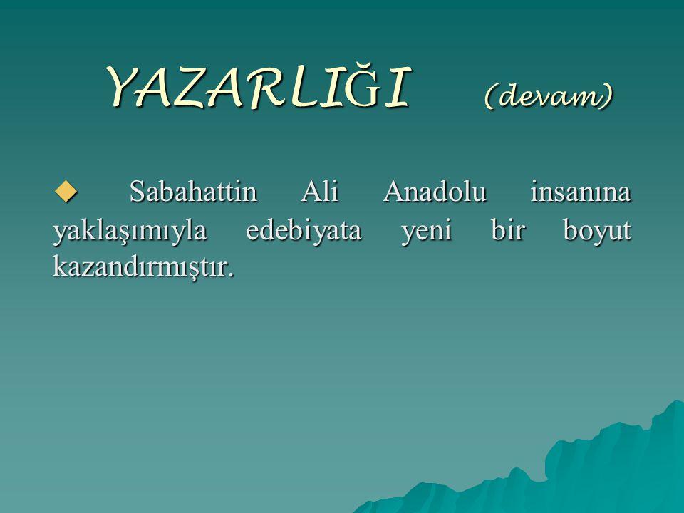YAZARLIĞI ( (devam)  Sabahattin Ali Anadolu insanına yaklaşımıyla edebiyata yeni bir boyut kazandırmıştır.