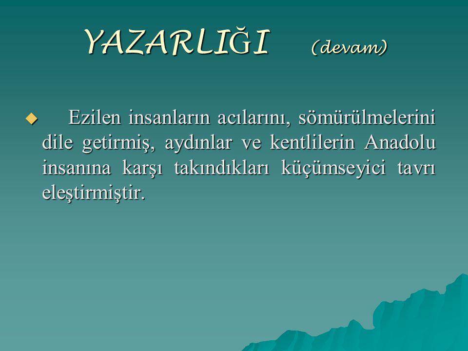 YAZARLI Ğ I (devam)  Ezilen insanların acılarını, sömürülmelerini dile getirmiş, aydınlar ve kentlilerin Anadolu insanına karşı takındıkları küçümsey