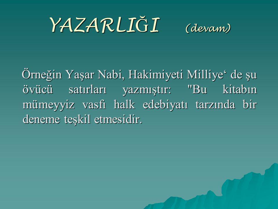 YAZARLI Ğ I (devam) Örneğin Yaşar Nabi, Hakimiyeti Milliye' de şu övücü satırları yazmıştır: