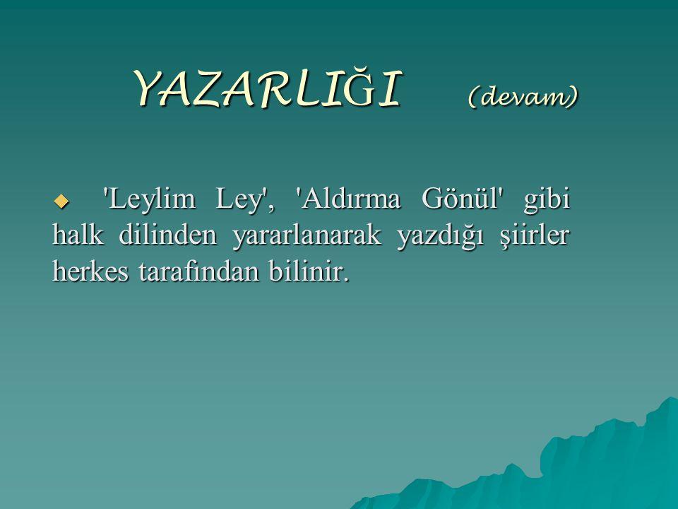 YAZARLIĞI ( (devam)  'Leylim Ley', 'Aldırma Gönül' gibi halk dilinden yararlanarak yazdığı şiirler herkes tarafından bilinir.