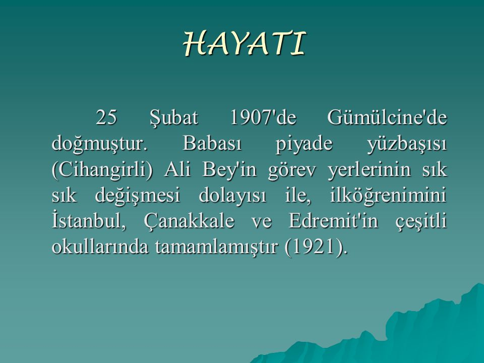 HAYATI 25 Şubat 1907'de Gümülcine'de doğmuştur. Babası piyade yüzbaşısı (Cihangirli) Ali Bey'in görev yerlerinin sık sık değişmesi dolayısı ile, ilköğ