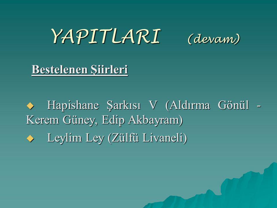 YAPITLARI ( (devam) Bestelenen Şiirleri Bestelenen Şiirleri  Hapishane Şarkısı V (Aldırma Gönül - Kerem Güney, Edip Akbayram)  Leylim Ley (Zülfü Liv