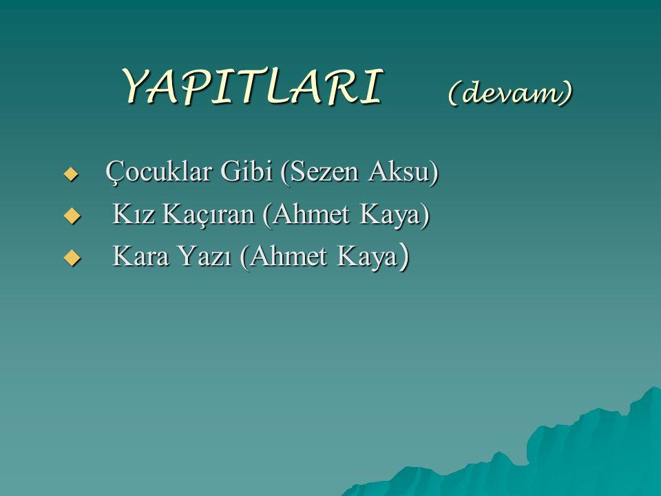 YAPITLARI ( (devam)  Çocuklar Gibi (Sezen Aksu)  Kız Kaçıran (Ahmet Kaya)  Kara Yazı (Ahmet Kaya )