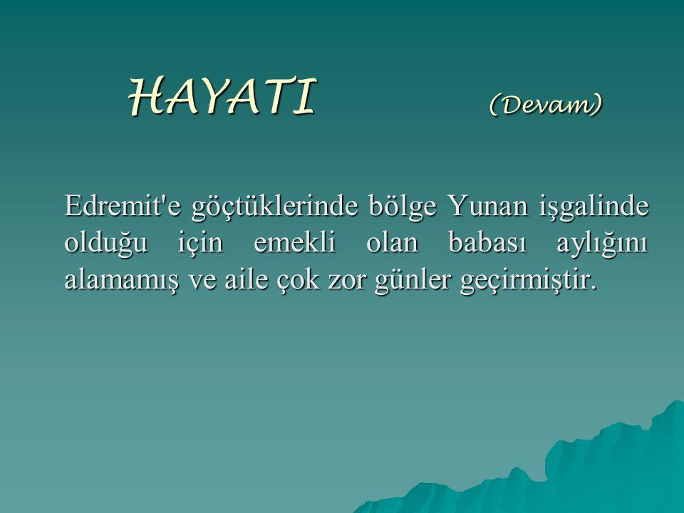 HAYATI ( (Devam) Edremit'e göçtüklerinde bölge Yunan işgalinde olduğu için emekli olan babası aylığını alamamış ve aile çok zor günler geçirmiştir.