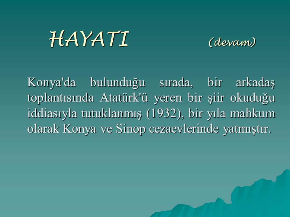 HAYATI (devam) Konya'da bulunduğu sırada, bir arkadaş toplantısında Atatürk'ü yeren bir şiir okuduğu iddiasıyla tutuklanmış (1932), bir yıla mahkum ol