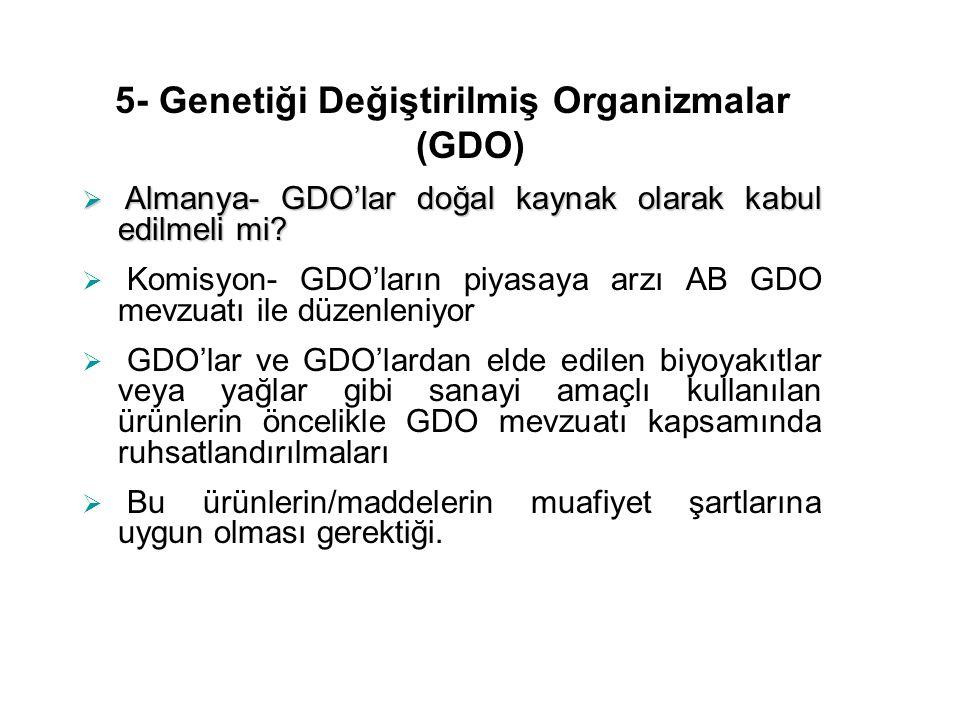 5- Genetiği Değiştirilmiş Organizmalar (GDO)  Almanya- GDO'lar doğal kaynak olarak kabul edilmeli mi?  Komisyon- GDO'ların piyasaya arzı AB GDO mevz