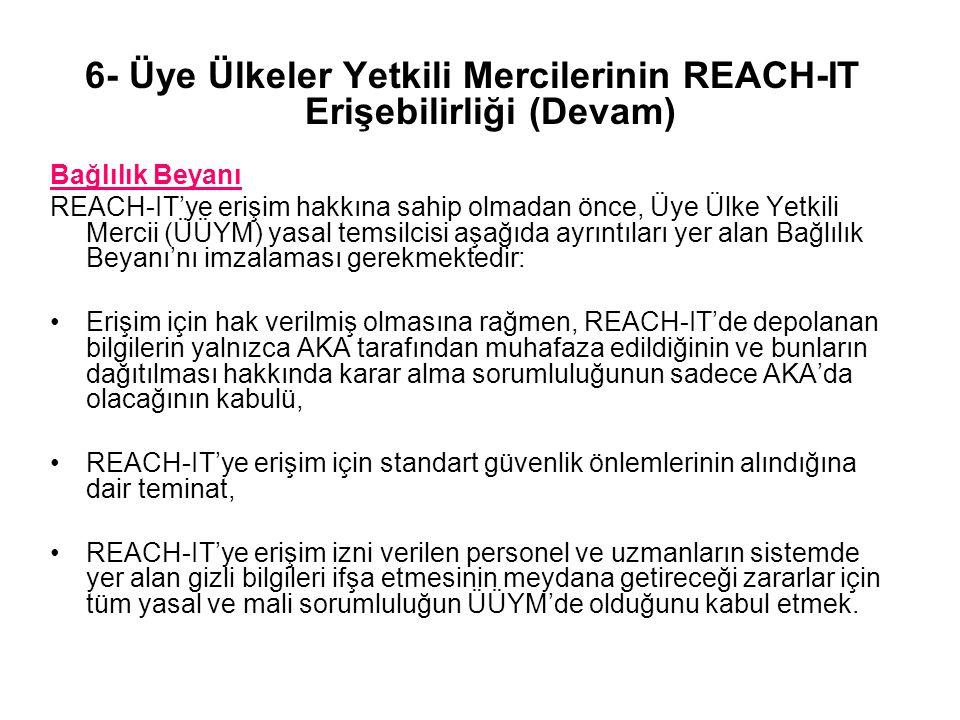 6- Üye Ülkeler Yetkili Mercilerinin REACH-IT Erişebilirliği (Devam) Bağlılık Beyanı REACH-IT'ye erişim hakkına sahip olmadan önce, Üye Ülke Yetkili Mercii (ÜÜYM) yasal temsilcisi aşağıda ayrıntıları yer alan Bağlılık Beyanı'nı imzalaması gerekmektedir: Erişim için hak verilmiş olmasına rağmen, REACH-IT'de depolanan bilgilerin yalnızca AKA tarafından muhafaza edildiğinin ve bunların dağıtılması hakkında karar alma sorumluluğunun sadece AKA'da olacağının kabulü, REACH-IT'ye erişim için standart güvenlik önlemlerinin alındığına dair teminat, REACH-IT'ye erişim izni verilen personel ve uzmanların sistemde yer alan gizli bilgileri ifşa etmesinin meydana getireceği zararlar için tüm yasal ve mali sorumluluğun ÜÜYM'de olduğunu kabul etmek.