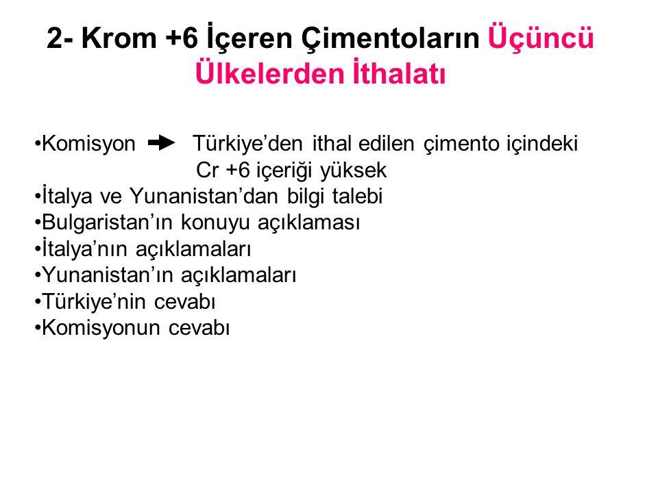 2- Krom +6 İçeren Çimentoların Üçüncü Ülkelerden İthalatı Komisyon Türkiye'den ithal edilen çimento içindeki Cr +6 içeriği yüksek İtalya ve Yunanistan