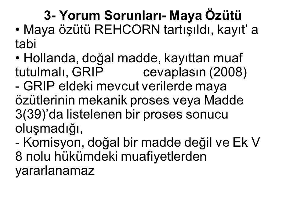 3- Yorum Sorunları- Maya Özütü Maya özütü REHCORN tartışıldı, kayıt' a tabi Hollanda, doğal madde, kayıttan muaf tutulmalı, GRIP cevaplasın (2008) - GRIP eldeki mevcut verilerde maya özütlerinin mekanik proses veya Madde 3(39)'da listelenen bir proses sonucu oluşmadığı, - Komisyon, doğal bir madde değil ve Ek V 8 nolu hükümdeki muafiyetlerden yararlanamaz