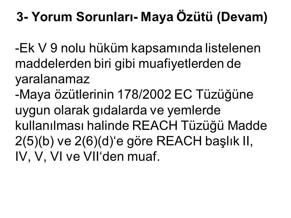 3- Yorum Sorunları- Maya Özütü (Devam) -Ek V 9 nolu hüküm kapsamında listelenen maddelerden biri gibi muafiyetlerden de yaralanamaz -Maya özütlerinin 178/2002 EC Tüzüğüne uygun olarak gıdalarda ve yemlerde kullanılması halinde REACH Tüzüğü Madde 2(5)(b) ve 2(6)(d)'e göre REACH başlık II, IV, V, VI ve VII'den muaf.