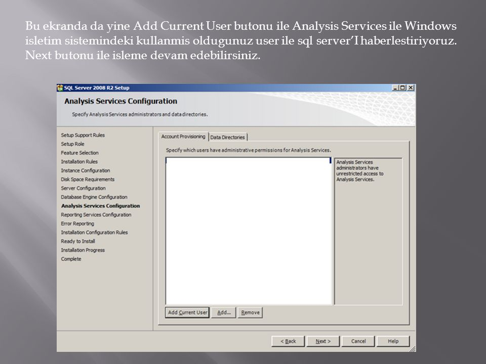 Bu ekranda da yine Add Current User butonu ile Analysis Services ile Windows isletim sistemindeki kullanmis oldugunuz user ile sql server'I haberlestiriyoruz.