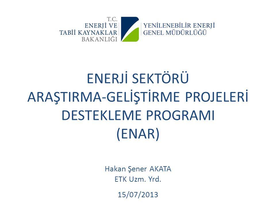 ENERJİ SEKTÖRÜ ARAŞTIRMA-GELİŞTİRME PROJELERİ DESTEKLEME PROGRAMI (ENAR) Hakan Şener AKATA ETK Uzm. Yrd. 15/07/2013