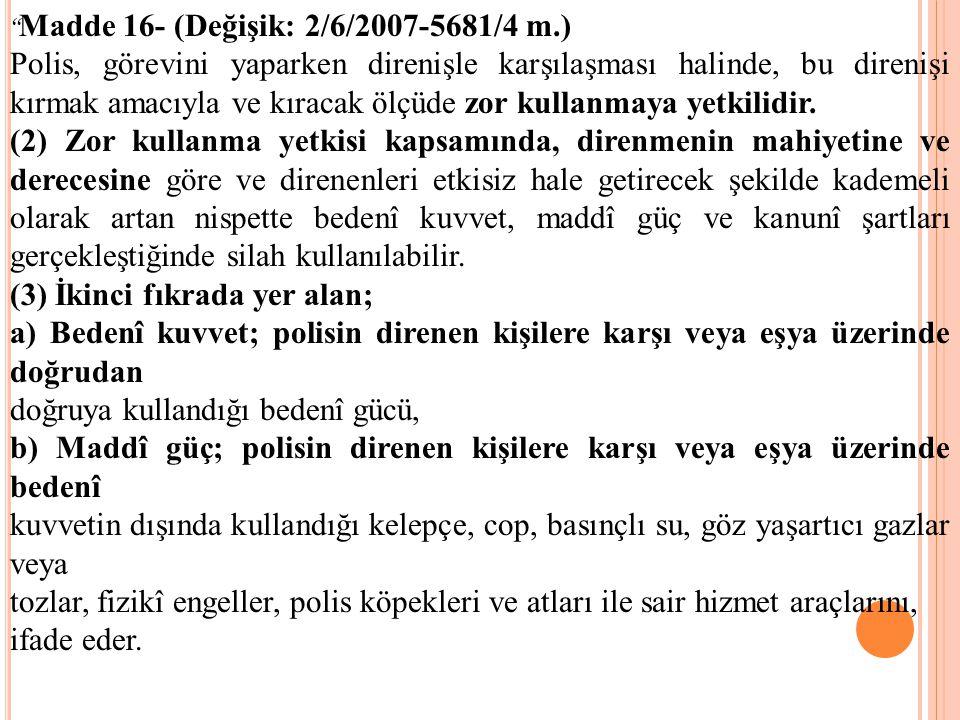Madde 16- (Değişik: 2/6/2007-5681/4 m.) Polis, görevini yaparken direnişle karşılaşması halinde, bu direnişi kırmak amacıyla ve kıracak ölçüde zor kullanmaya yetkilidir.