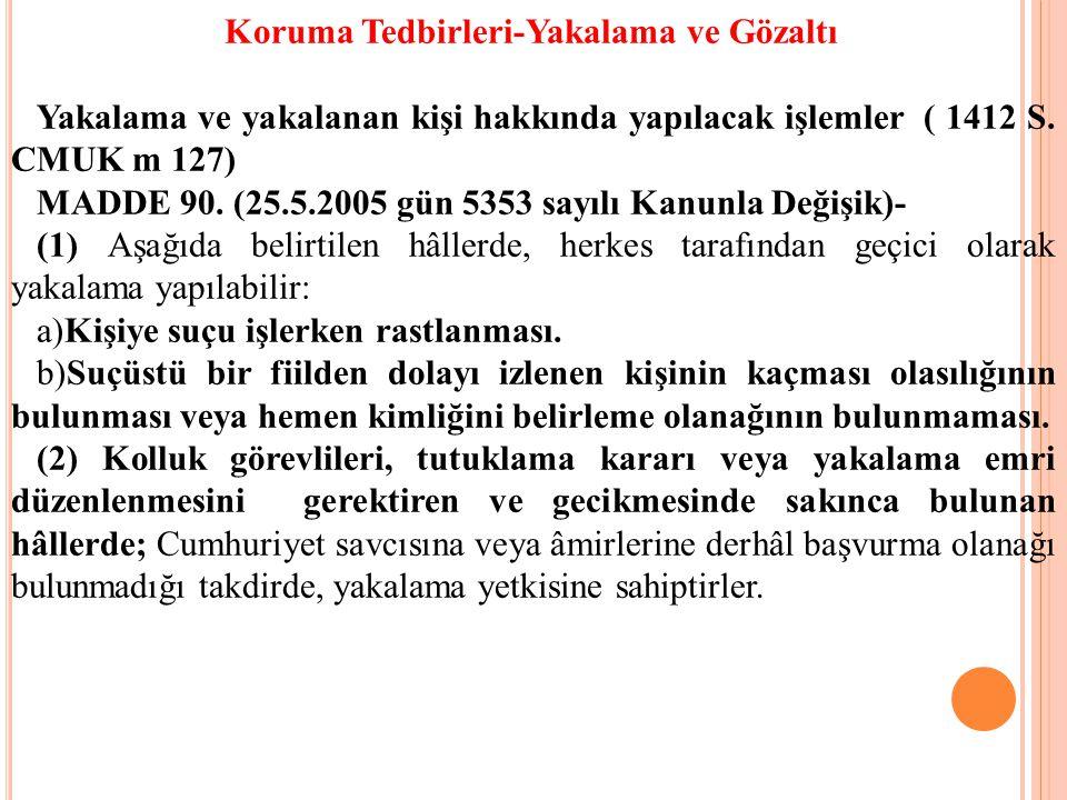 Koruma Tedbirleri-Yakalama ve Gözaltı Yakalama ve yakalanan kişi hakkında yapılacak işlemler ( 1412 S. CMUK m 127) MADDE 90. (25.5.2005 gün 5353 sayıl