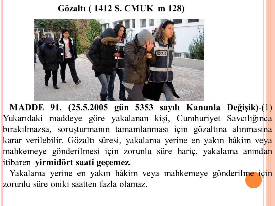 Gözaltı ( 1412 S. CMUK m 128) MADDE 91. (25.5.2005 gün 5353 sayılı Kanunla Değişik)-(1) Yukarıdaki maddeye göre yakalanan kişi, Cumhuriyet Savcılığınc