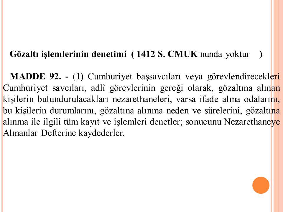 Gözaltı işlemlerinin denetimi ( 1412 S. CMUK nunda yoktur ) MADDE 92. - (1) Cumhuriyet başsavcıları veya görevlendirecekleri Cumhuriyet savcıları, adl
