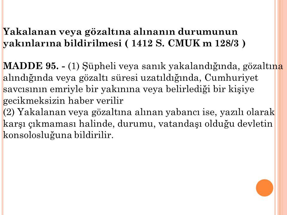 Yakalanan veya gözaltına alınanın durumunun yakınlarına bildirilmesi ( 1412 S. CMUK m 128/3 ) MADDE 95. - (1) Şüpheli veya sanık yakalandığında, gözal