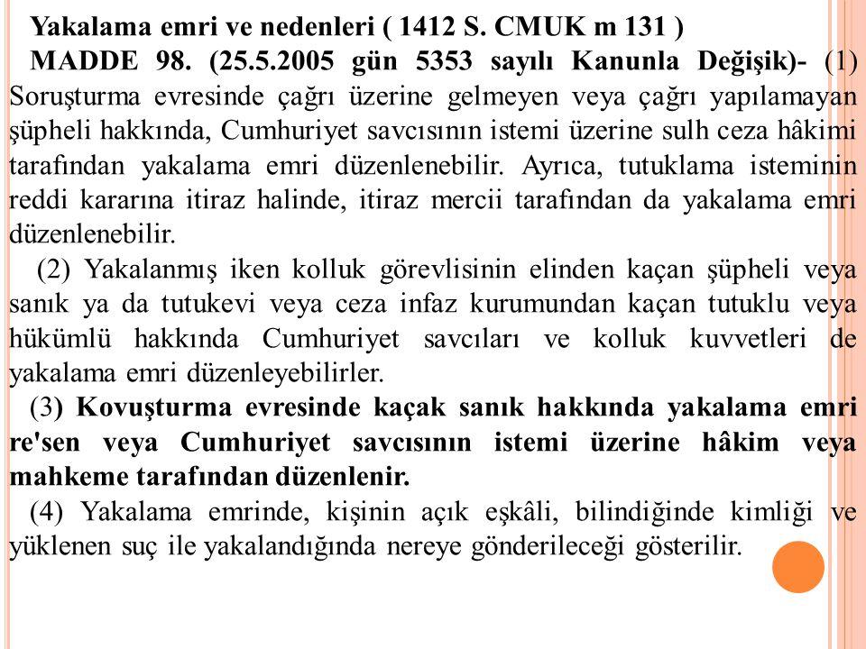 Yakalama emri ve nedenleri ( 1412 S. CMUK m 131 ) MADDE 98. (25.5.2005 gün 5353 sayılı Kanunla Değişik)- (1) Soruşturma evresinde çağrı üzerine gelmey