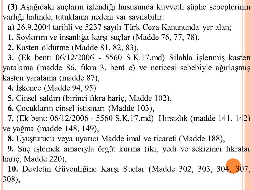 (3) Aşağıdaki suçların işlendiği hususunda kuvvetli şüphe sebeplerinin varlığı halinde, tutuklama nedeni var sayılabilir: a) 26.9.2004 tarihli ve 5237 sayılı Türk Ceza Kanununda yer alan; 1.