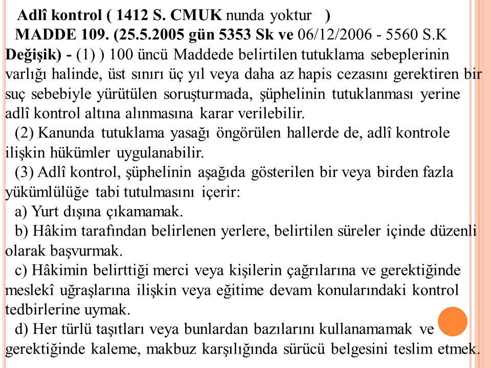 Adlî kontrol ( 1412 S. CMUK nunda yoktur ) MADDE 109. (25.5.2005 gün 5353 Sk ve 06/12/2006 - 5560 S.K Değişik) - (1) ) 100 üncü Maddede belirtilen tut