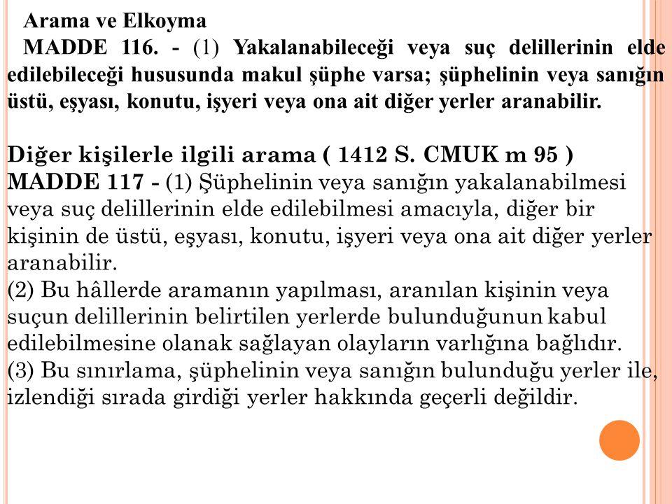 Arama ve Elkoyma MADDE 116. - (1) Yakalanabileceği veya suç delillerinin elde edilebileceği hususunda makul şüphe varsa; şüphelinin veya sanığın üstü,