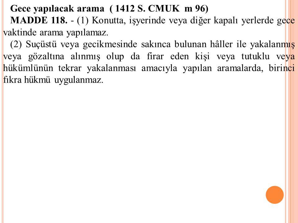 Gece yapılacak arama ( 1412 S. CMUK m 96) MADDE 118. - (1) Konutta, işyerinde veya diğer kapalı yerlerde gece vaktinde arama yapılamaz. (2) Suçüstü ve