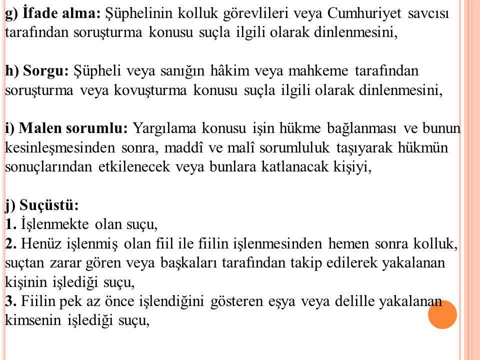 g) İfade alma: Şüphelinin kolluk görevlileri veya Cumhuriyet savcısı tarafından soruşturma konusu suçla ilgili olarak dinlenmesini, h) Sorgu: Şüpheli