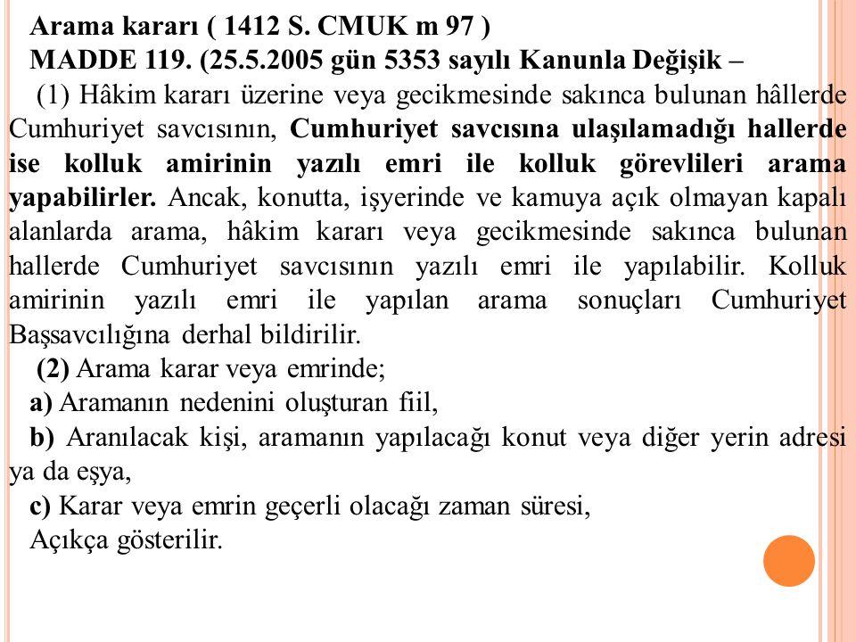 Arama kararı ( 1412 S. CMUK m 97 ) MADDE 119. (25.5.2005 gün 5353 sayılı Kanunla Değişik – (1) Hâkim kararı üzerine veya gecikmesinde sakınca bulunan
