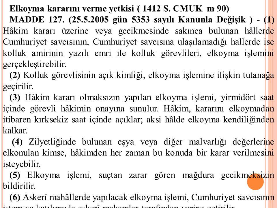 Elkoyma kararını verme yetkisi ( 1412 S. CMUK m 90) MADDE 127. (25.5.2005 gün 5353 sayılı Kanunla Değişik ) - (1) Hâkim kararı üzerine veya gecikmesin