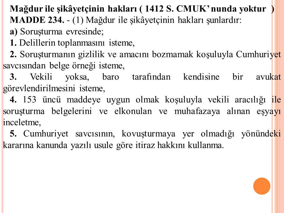 Mağdur ile şikâyetçinin hakları ( 1412 S. CMUK' nunda yoktur ) MADDE 234. - (1) Mağdur ile şikâyetçinin hakları şunlardır: a) Soruşturma evresinde; 1.