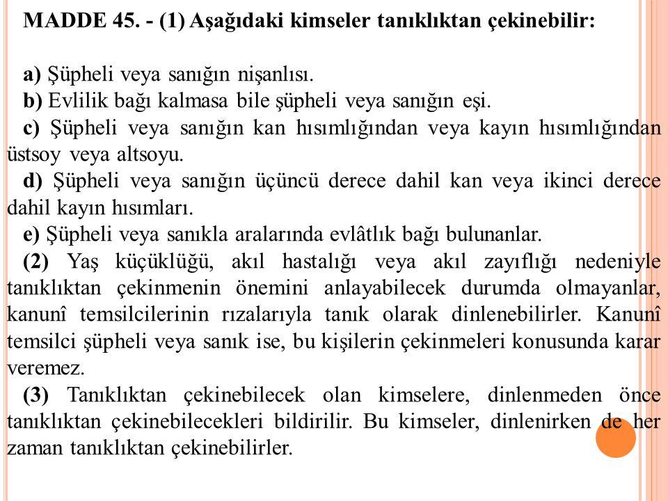 MADDE 45. - (1) Aşağıdaki kimseler tanıklıktan çekinebilir: a) Şüpheli veya sanığın nişanlısı. b) Evlilik bağı kalmasa bile şüpheli veya sanığın eşi.