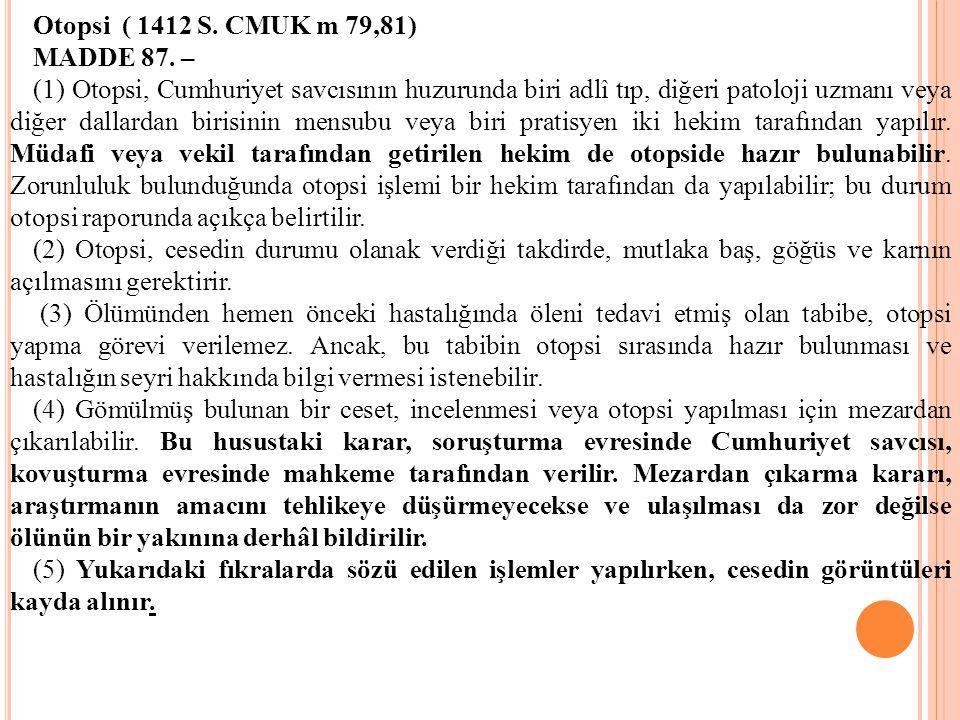 Otopsi ( 1412 S. CMUK m 79,81) MADDE 87. – (1) Otopsi, Cumhuriyet savcısının huzurunda biri adlî tıp, diğeri patoloji uzmanı veya diğer dallardan biri