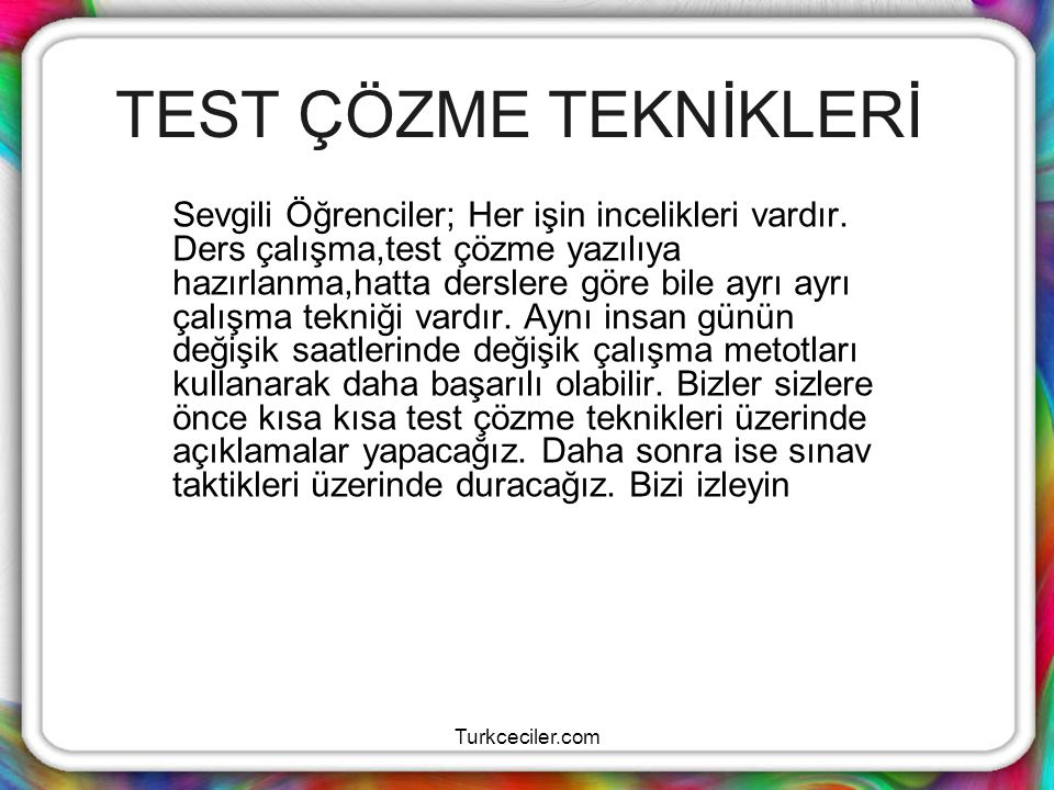 Turkceciler.com TESTE YATKIN DURUMA GELMEK Testi öğrenme süreci olarak algılamaya çalışınız.Bu testlere karşı kaygınızı azaltır,enerjinizi pozitife çevirmeye yardımcı olur.